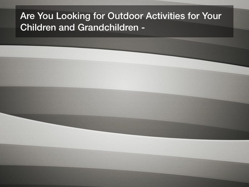 Are You Looking for Outdoor Activities for Your Children and Grandchildren?