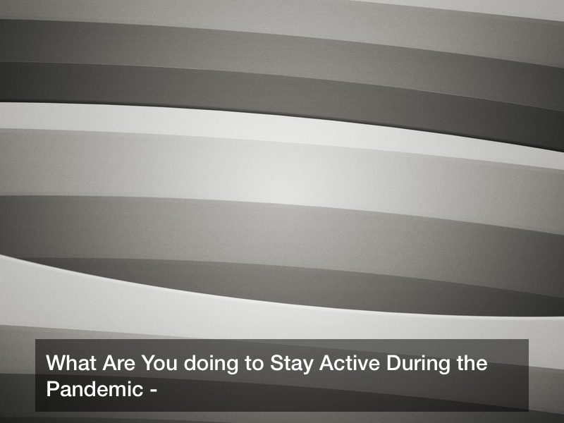 What Are You doing to Stay Active During the Pandemic?
