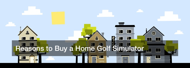 Reasons to Buy a Home Golf Simulator