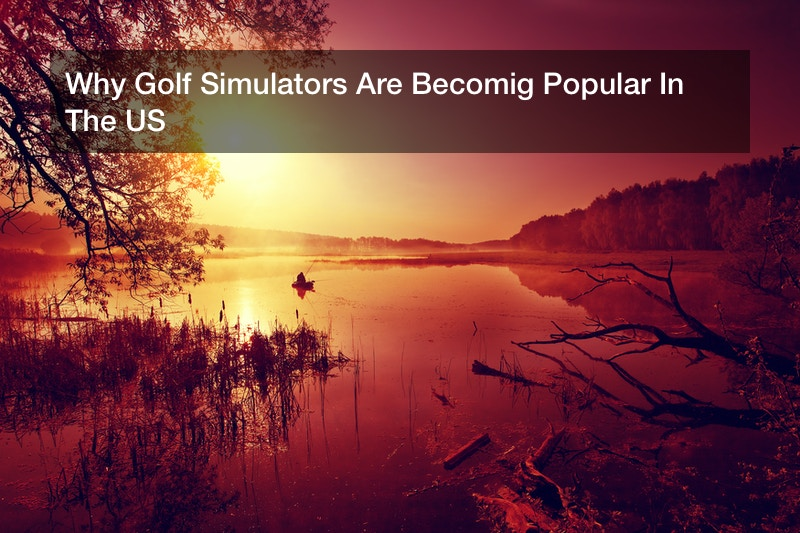 Why Golf Simulators Are Becomig Popular In The US