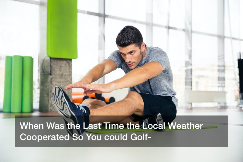 When Was the Last Time the Local Weather Cooperated So You could Golf?