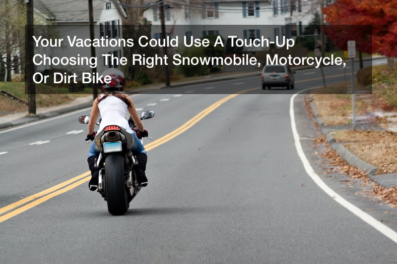Your Vacations Could Use A Touch-Up  Choosing The Right Snowmobile, Motorcycle, Or Dirt Bike